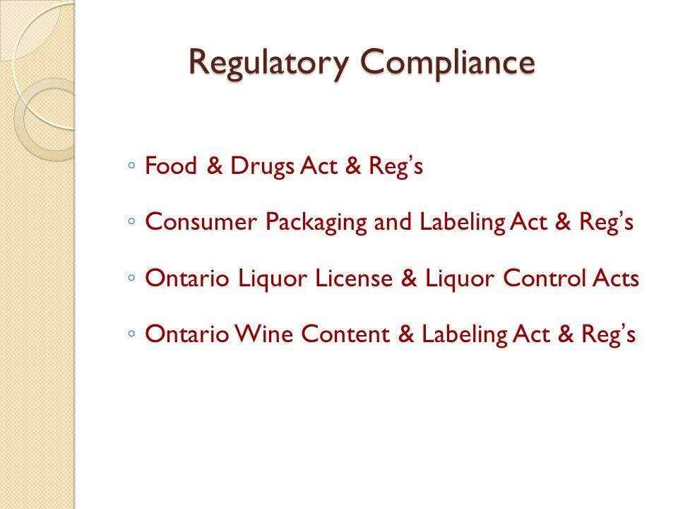 Regulatory Compliance ◦ Food & Drugs Act & Reg's ◦ Consumer Packaging and Labeling Act & Reg's ◦ Ontario Liquor License & Liquor Control Acts ◦ Ontario Wine Content & Labeling Act & Reg's