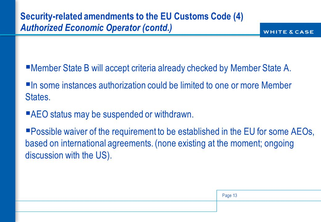 Page 13 Security-related amendments to the EU Customs Code (4) Authorized Economic Operator (contd.)  Member State B will accept criteria already che