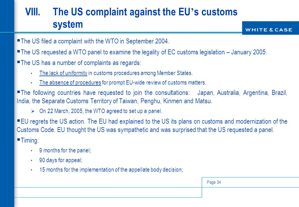 Page 34 VIII.The US complaint against the EU ' s customs system  The US filed a complaint with the WTO in September 2004.  The US requested a WTO pa