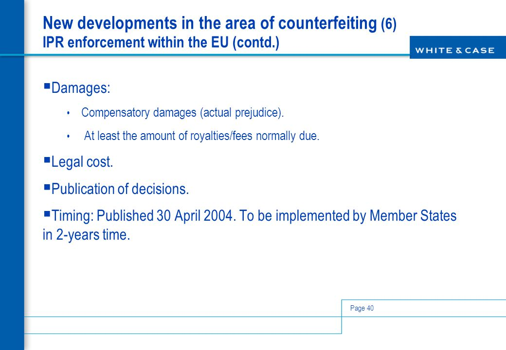 Page 40 New developments in the area of counterfeiting (6) IPR enforcement within the EU (contd.)  Damages: Compensatory damages (actual prejudice).
