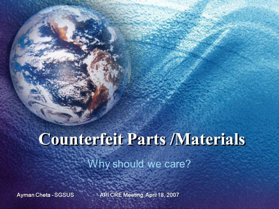 Ayman Cheta - SGSUSAPI CRE Meeting, April 18, 2007 Counterfeit Parts /Materials Why should we care