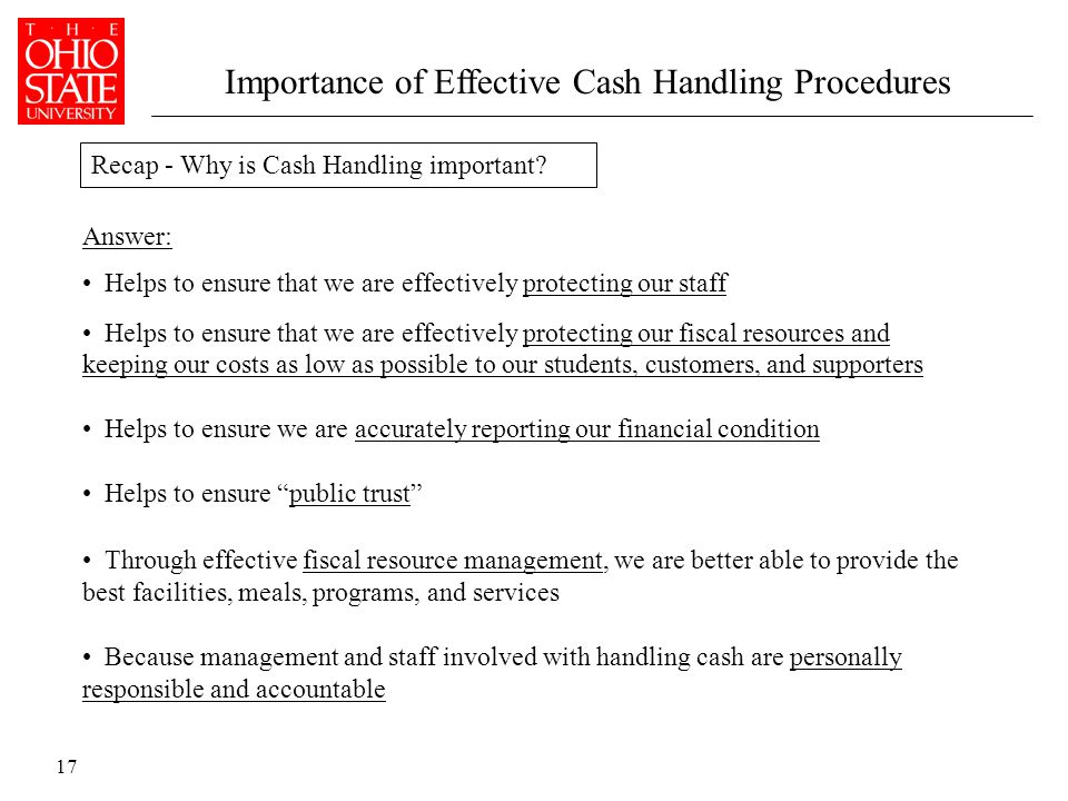 17 Importance of Effective Cash Handling Procedures Answer: Helps to ensure that we are effectively protecting our staff Helps to ensure that we are effectively protecting our fiscal resources and keeping our costs as low as possible to our students, customers, and supporters Helps to ensure we are accurately reporting our financial condition Helps to ensure public trust Through effective fiscal resource management, we are better able to provide the best facilities, meals, programs, and services Because management and staff involved with handling cash are personally responsible and accountable Recap - Why is Cash Handling important