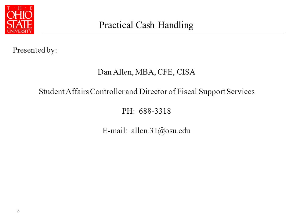 2 Presented by: Practical Cash Handling Dan Allen, MBA, CFE, CISA Student Affairs Controller and Director of Fiscal Support Services PH: 688-3318 E-mail: allen.31@osu.edu