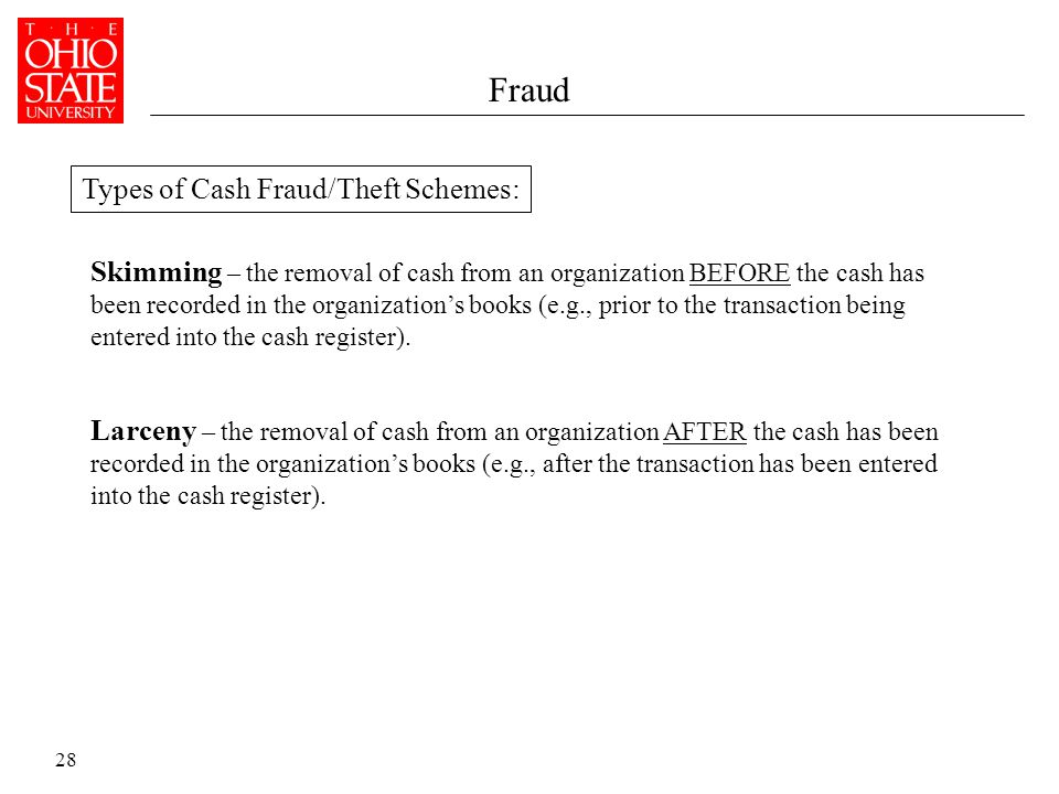 28 Fraud Larceny – the removal of cash from an organization AFTER the cash has been recorded in the organization's books (e.g., after the transaction has been entered into the cash register).