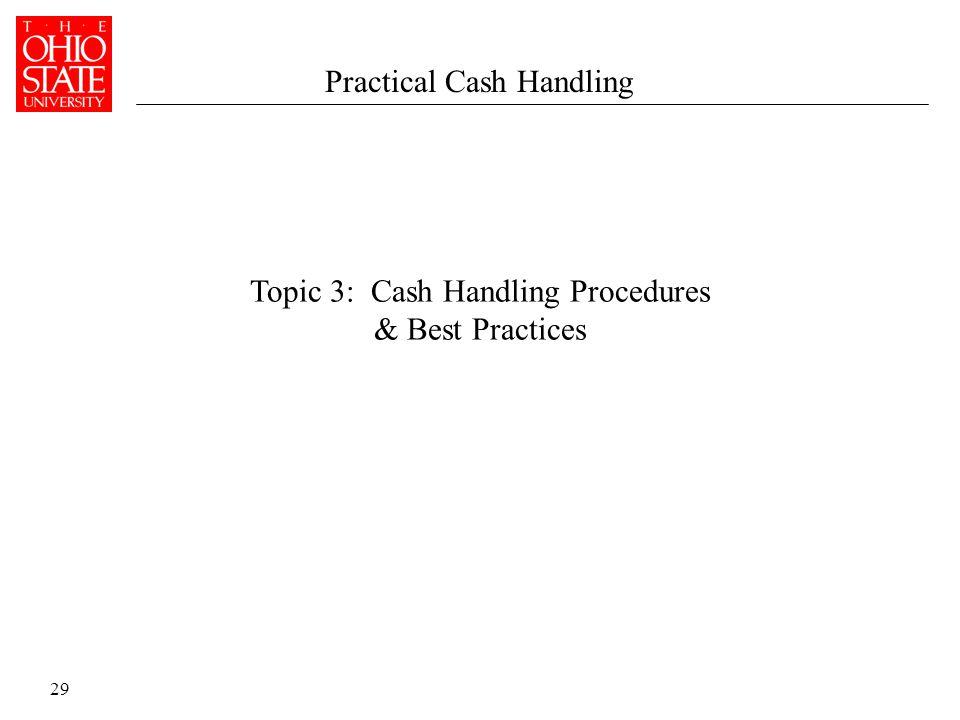 29 Topic 3: Cash Handling Procedures & Best Practices Practical Cash Handling