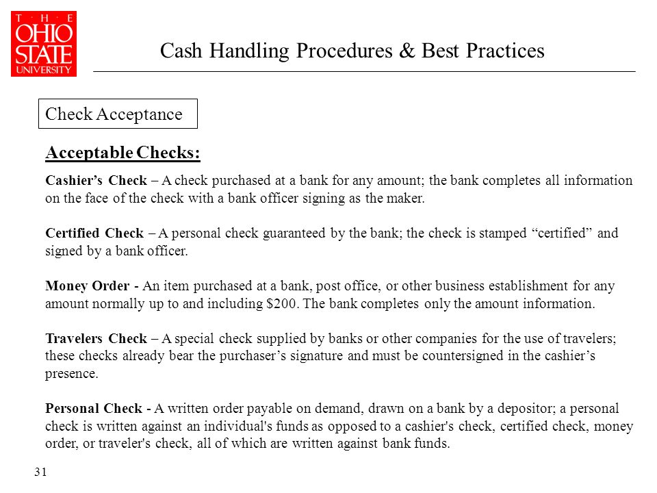 31 Acceptable Checks: Cashier's Check – A check purchased at a bank for any amount; the bank completes all information on the face of the check with a bank officer signing as the maker.