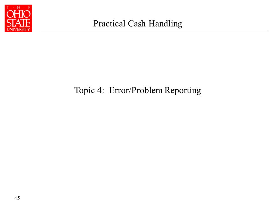 45 Topic 4: Error/Problem Reporting Practical Cash Handling