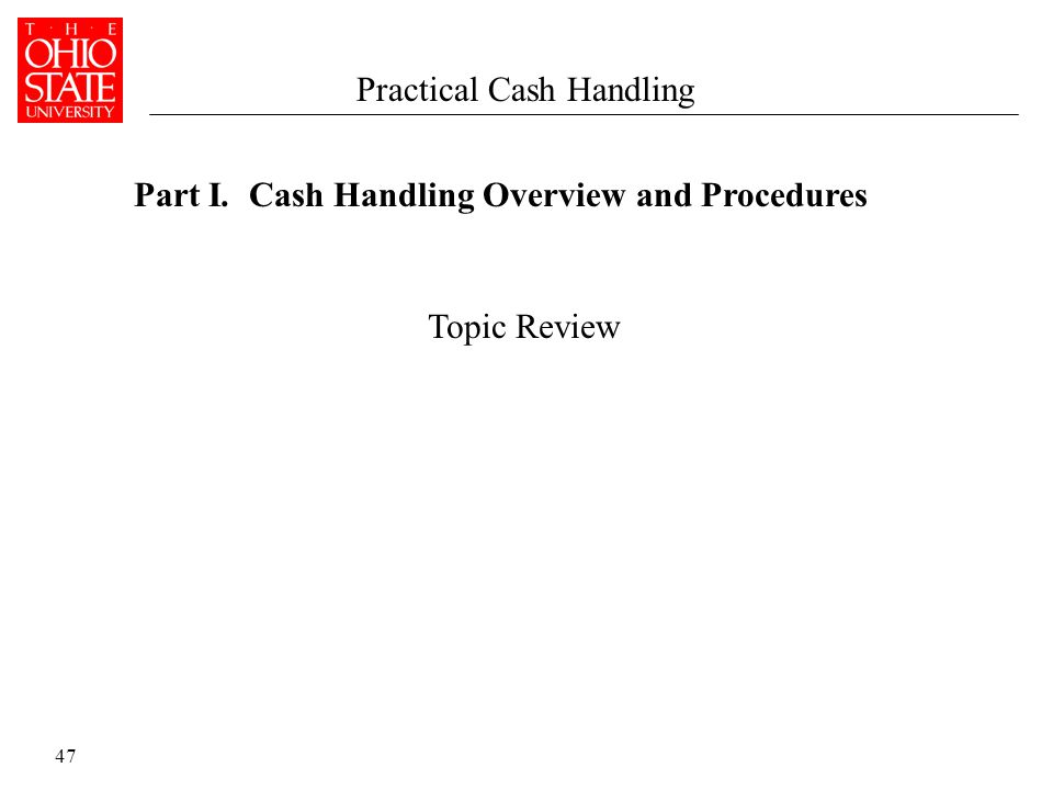 47 Part I. Cash Handling Overview and Procedures Practical Cash Handling Topic Review