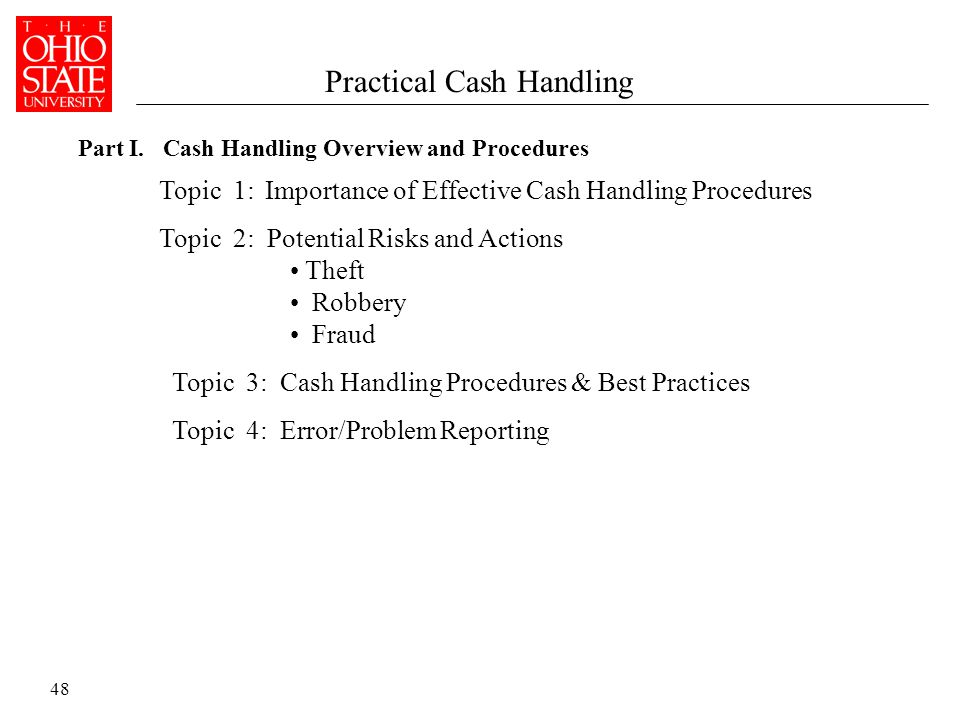 48 Topic 1: Importance of Effective Cash Handling Procedures Topic 2: Potential Risks and Actions Theft Robbery Fraud Topic 3: Cash Handling Procedures & Best Practices Topic 4: Error/Problem Reporting Part I.