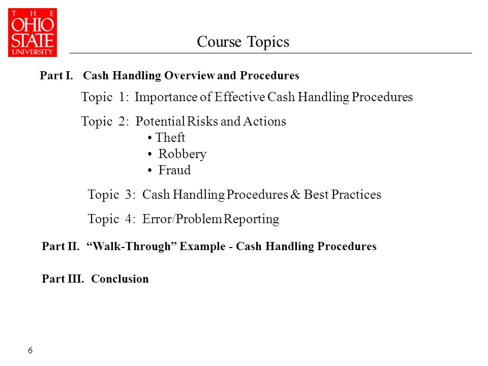 6 Course Topics Topic 1: Importance of Effective Cash Handling Procedures Topic 2: Potential Risks and Actions Theft Robbery Fraud Topic 3: Cash Handling Procedures & Best Practices Topic 4: Error/Problem Reporting Part I.