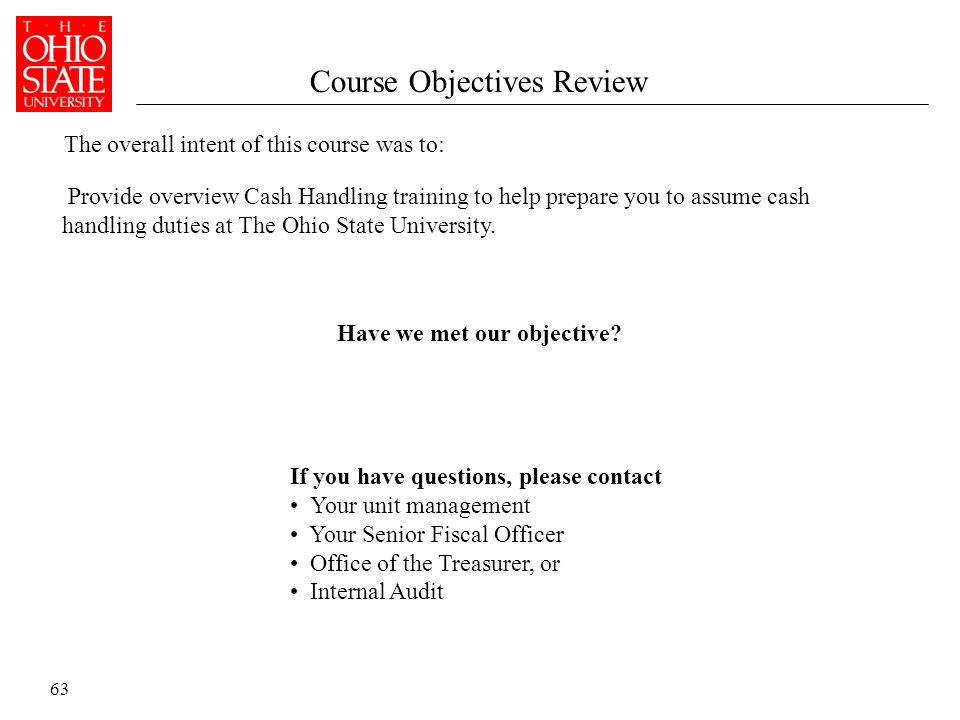63 Course Objectives Review Provide overview Cash Handling training to help prepare you to assume cash handling duties at The Ohio State University.