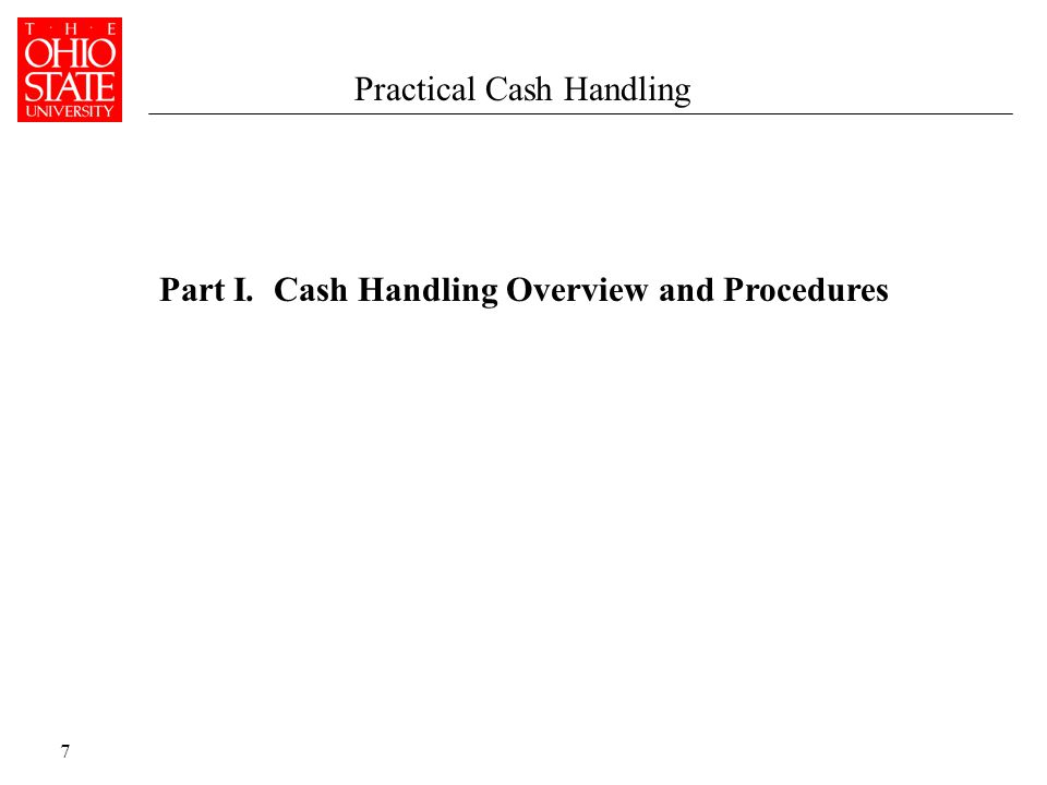 7 Part I. Cash Handling Overview and Procedures Practical Cash Handling