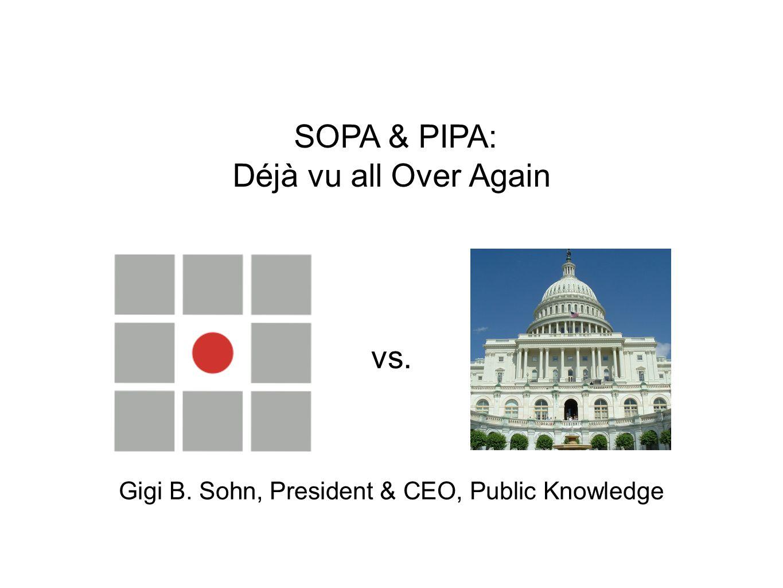 SOPA & PIPA: Déjà vu all Over Again Gigi B. Sohn, President & CEO, Public Knowledge vs.