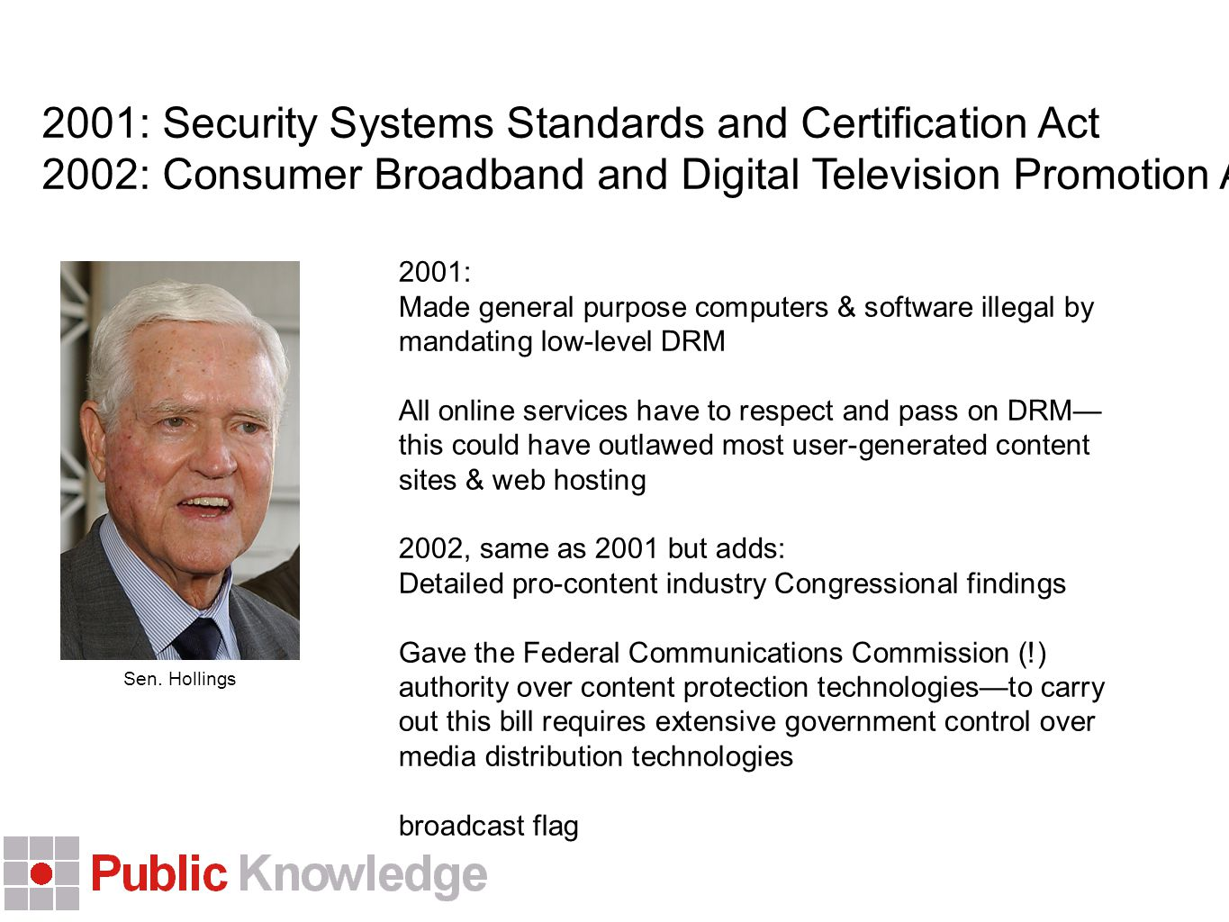 2001: Security Systems Standards and Certification Act 2002: Consumer Broadband and Digital Television Promotion Act 2001: Made general purpose computers & software illegal by mandating low-level DRM All online services have to respect and pass on DRM— this could have outlawed most user-generated content sites & web hosting 2002, same as 2001 but adds: Detailed pro-content industry Congressional findings Gave the Federal Communications Commission (!) authority over content protection technologies—to carry out this bill requires extensive government control over media distribution technologies broadcast flag Sen.