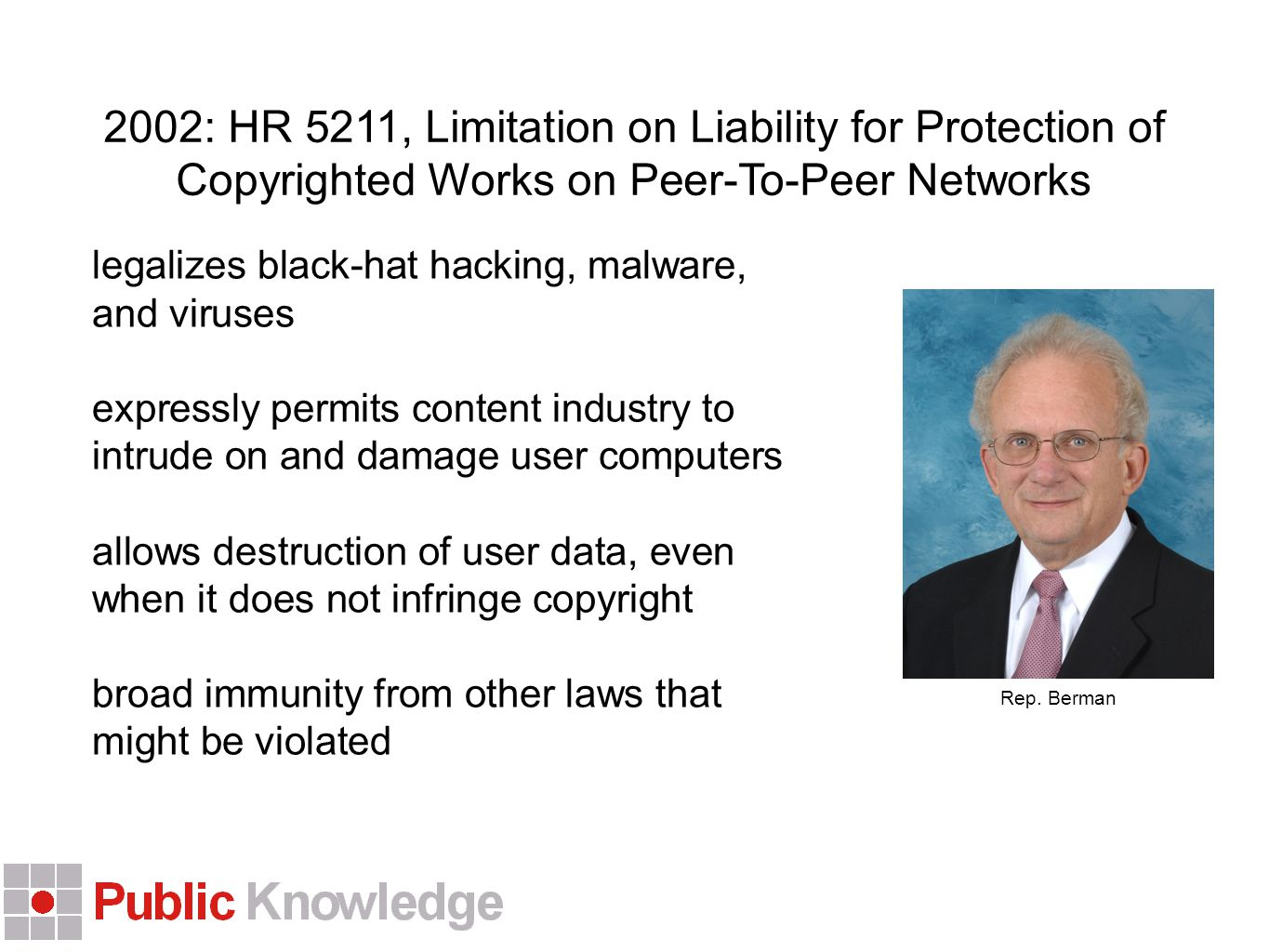 2002: HR 5211, Limitation on Liability for Protection of Copyrighted Works on Peer-To-Peer Networks legalizes black-hat hacking, malware, and viruses expressly permits content industry to intrude on and damage user computers allows destruction of user data, even when it does not infringe copyright broad immunity from other laws that might be violated Rep.