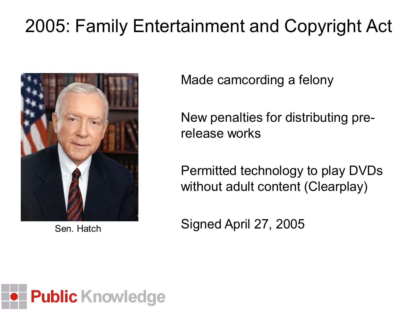 2005: Family Entertainment and Copyright Act Made camcording a felony New penalties for distributing pre- release works Permitted technology to play DVDs without adult content (Clearplay) Signed April 27, 2005 Sen.