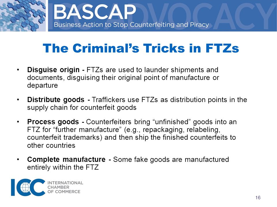 The Criminal's Tricks in FTZs Disguise origin - FTZs are used to launder shipments and documents, disguising their original point of manufacture or departure Distribute goods - Traffickers use FTZs as distribution points in the supply chain for counterfeit goods Process goods - Counterfeiters bring unfinished goods into an FTZ for further manufacture (e.g., repackaging, relabeling, counterfeit trademarks) and then ship the finished counterfeits to other countries Complete manufacture - Some fake goods are manufactured entirely within the FTZ 16