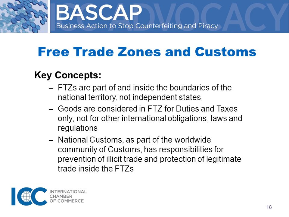 Free Trade Zones and Customs Key Concepts: –FTZs are part of and inside the boundaries of the national territory, not independent states –Goods are considered in FTZ for Duties and Taxes only, not for other international obligations, laws and regulations –National Customs, as part of the worldwide community of Customs, has responsibilities for prevention of illicit trade and protection of legitimate trade inside the FTZs 18