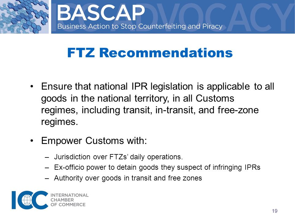 FTZ Recommendations Ensure that national IPR legislation is applicable to all goods in the national territory, in all Customs regimes, including transit, in-transit, and free-zone regimes.