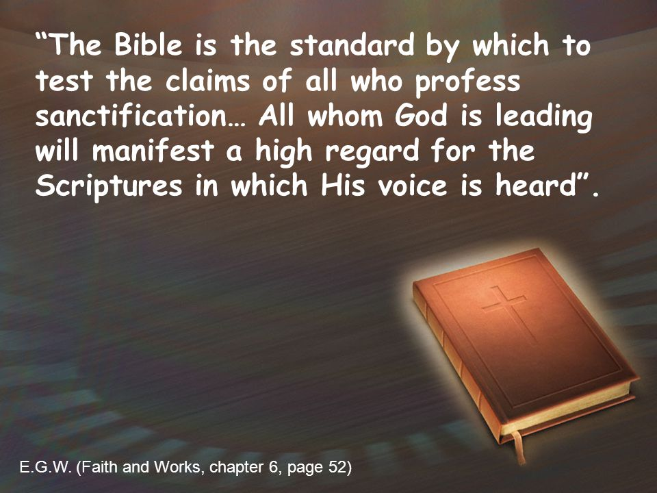 The Bible is the standard by which to test the claims of all who profess sanctification… All whom God is leading will manifest a high regard for the Scriptures in which His voice is heard .
