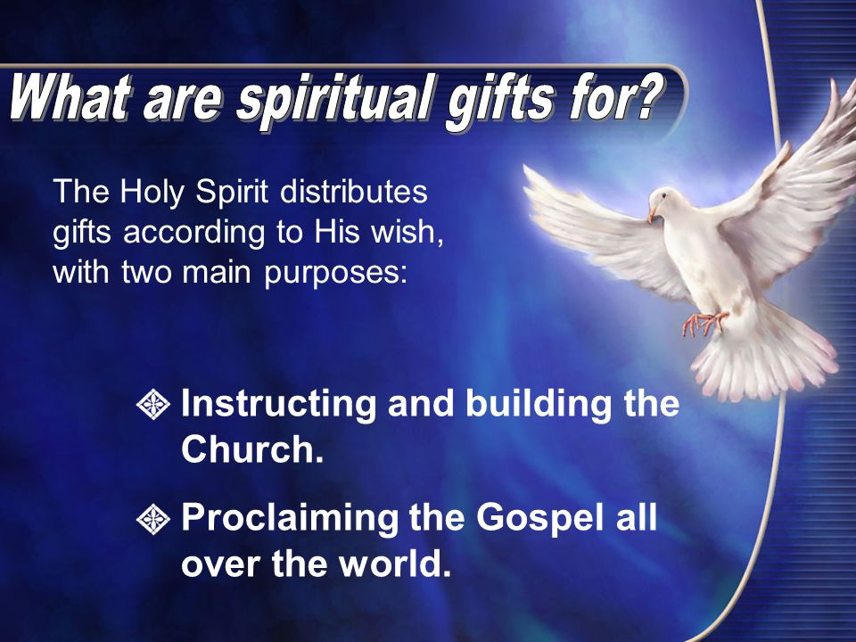 The Holy Spirit distributes gifts according to His wish, with two main purposes: Instructing and building the Church.