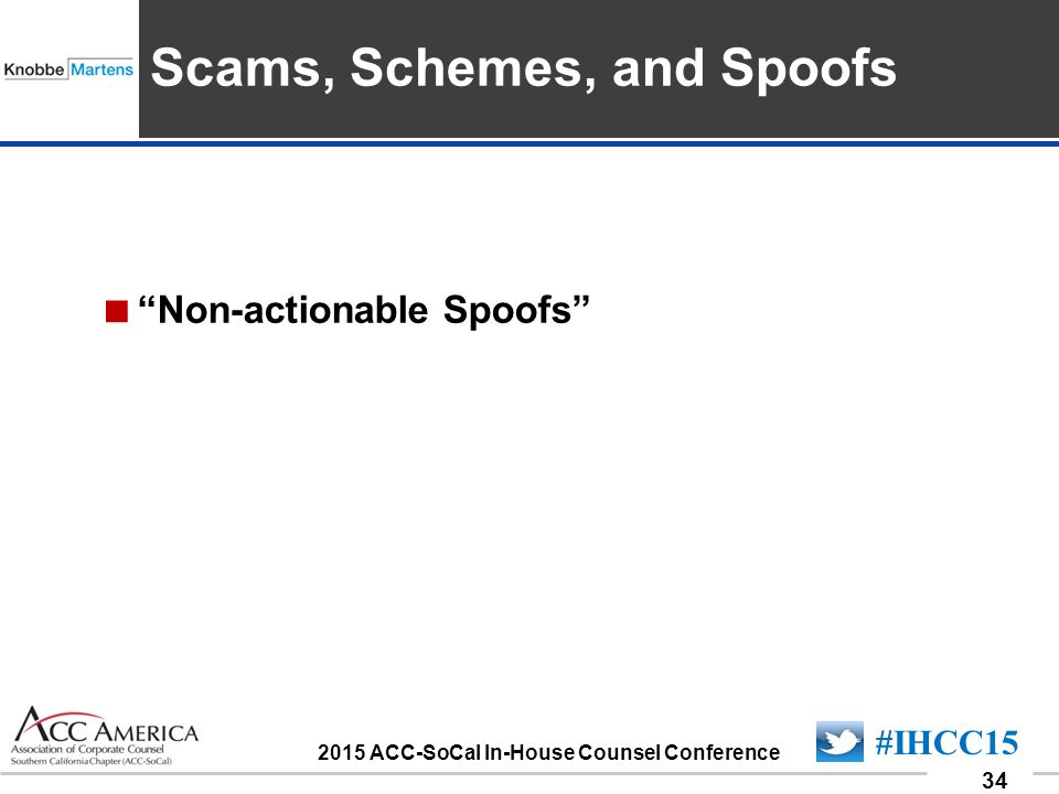 """090701_34 34 #IHCC15 2015 ACC-SoCal In-House Counsel Conference Insert Sponsor Logo here  """"Non-actionable Spoofs"""" Scams, Schemes, and Spoofs"""