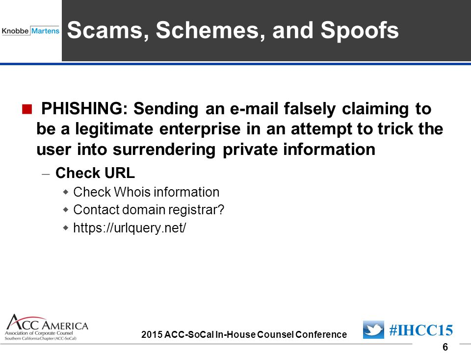 090701_6 6 #IHCC15 2015 ACC-SoCal In-House Counsel Conference Insert Sponsor Logo here Scams, Schemes, and Spoofs  PHISHING: Sending an e-mail falsel