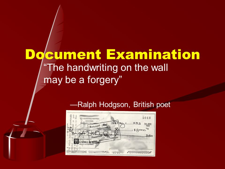 Document Examination The handwriting on the wall may be a forgery —Ralph Hodgson, British poet