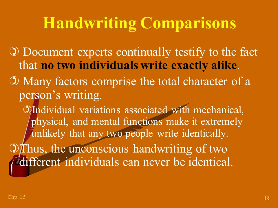 Chp. 16 18 Handwriting Comparisons ) Document experts continually testify to the fact that no two individuals write exactly alike. ) Many factors comp