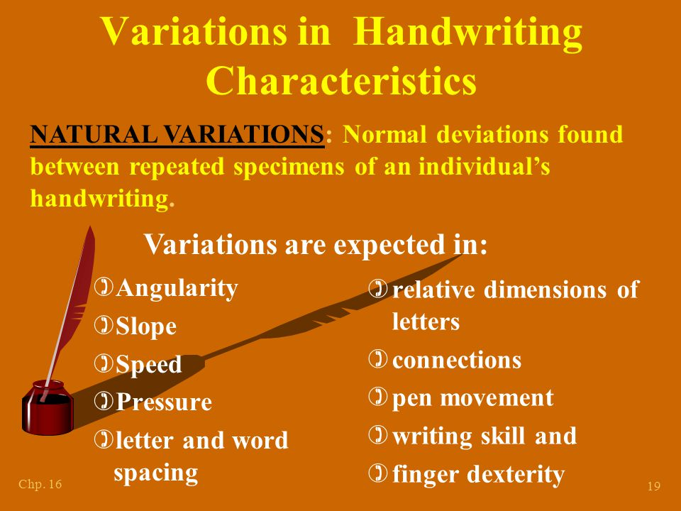 Chp. 16 19 Variations in Handwriting Characteristics )Angularity )Slope )Speed )Pressure )letter and word spacing )relative dimensions of letters )con