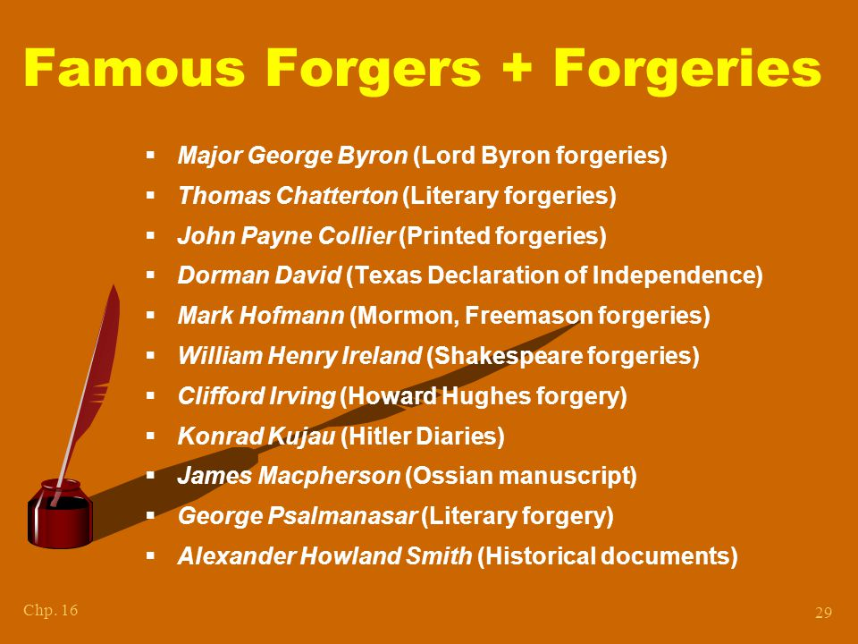 Chp. 16 29 Famous Forgers + Forgeries  Major George Byron (Lord Byron forgeries)  Thomas Chatterton (Literary forgeries)  John Payne Collier (Print