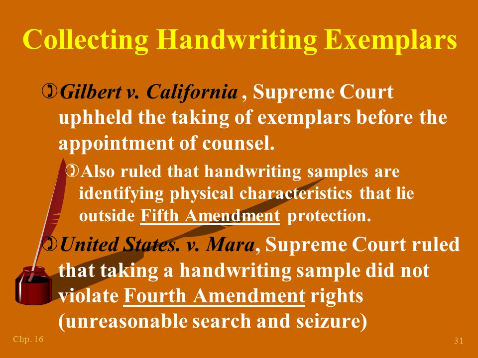 Chp. 16 31 Collecting Handwriting Exemplars )Gilbert v. California, Supreme Court uphheld the taking of exemplars before the appointment of counsel. )
