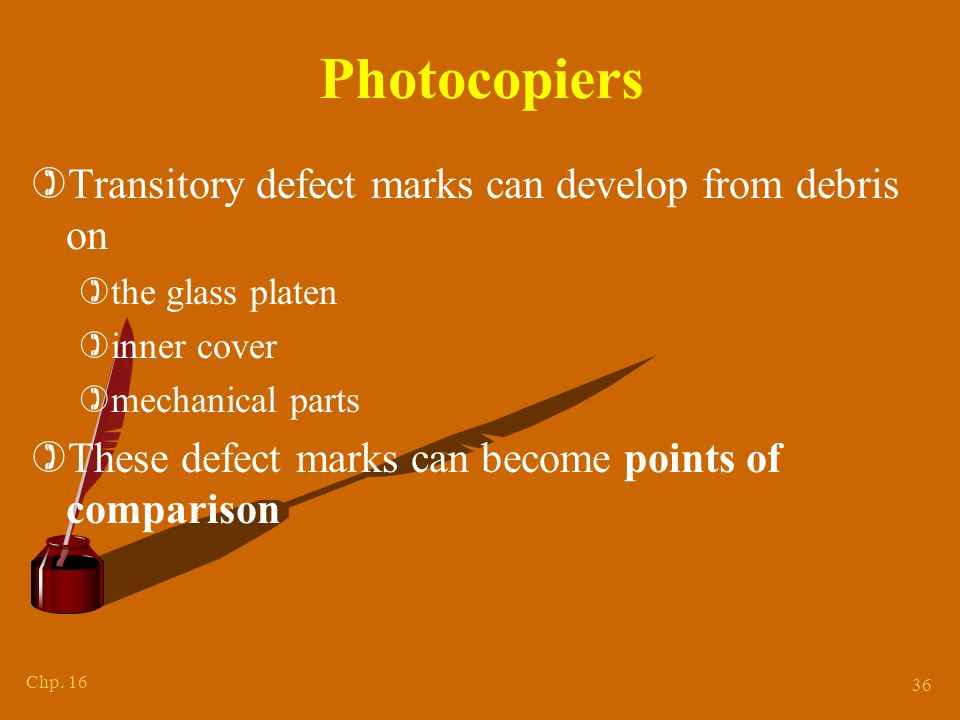 Chp. 16 36 Photocopiers )Transitory defect marks can develop from debris on )the glass platen )inner cover )mechanical parts )These defect marks can b