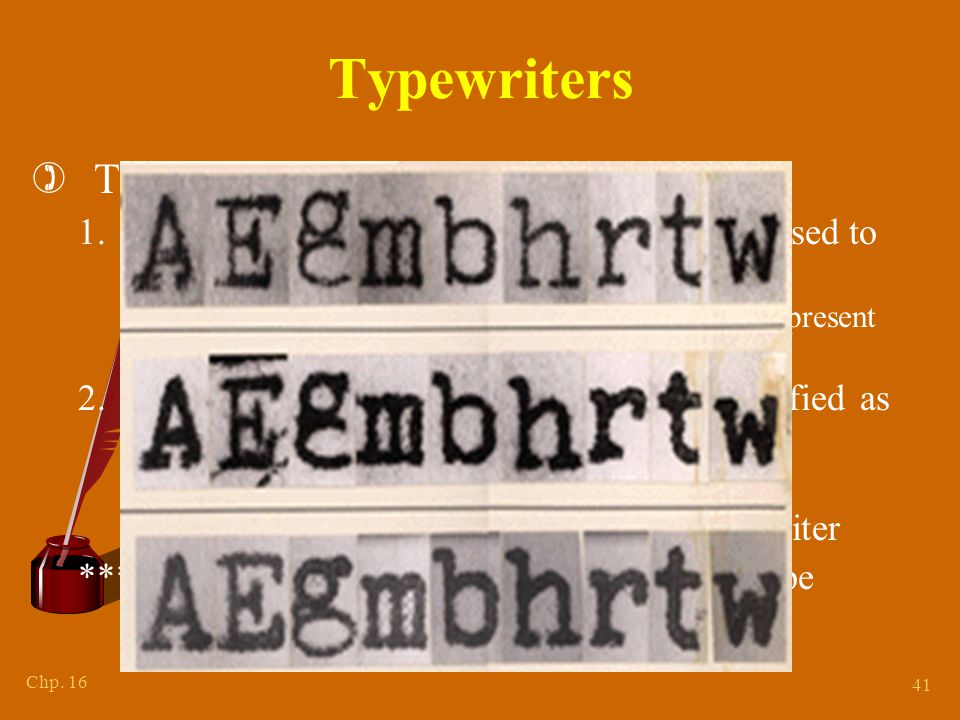 Chp. 16 41 Typewriters )TWO questions to ask: 1.Can the make and model of the typewriter used to type the questioned document be identified? ° Need a