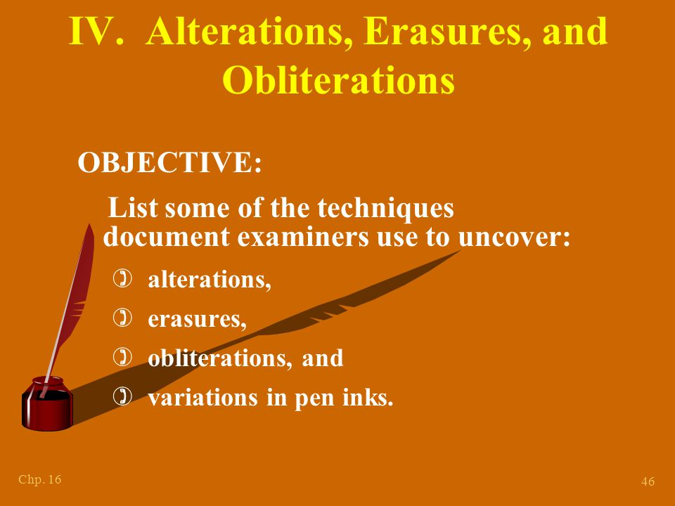 Chp. 16 46 IV. Alterations, Erasures, and Obliterations OBJECTIVE: List some of the techniques document examiners use to uncover: ) alterations, ) era