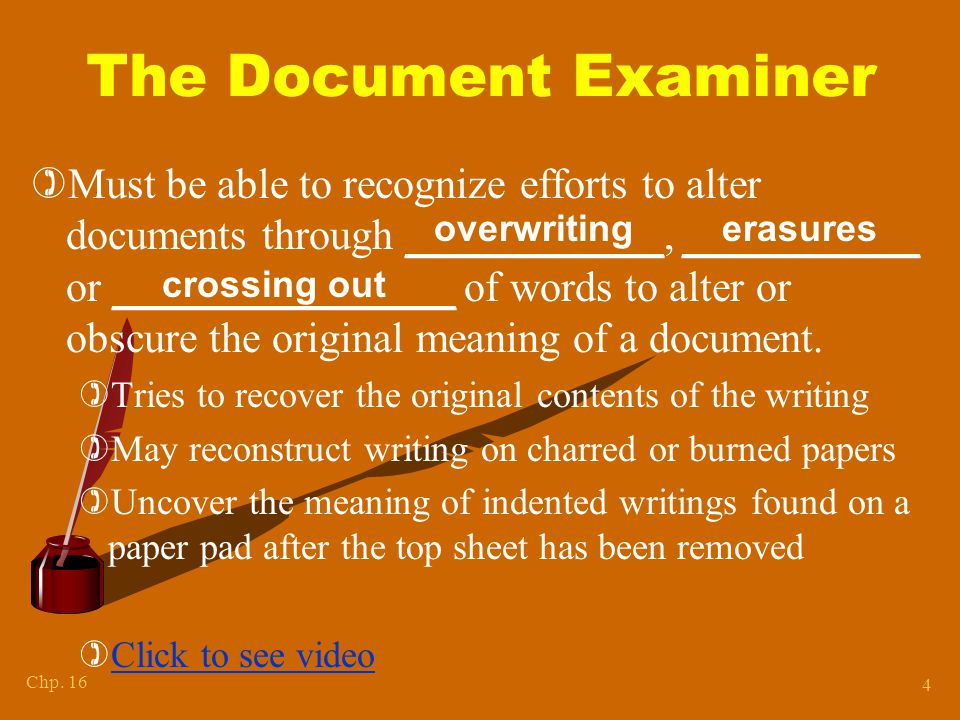 Chp. 16 4 The Document Examiner )Must be able to recognize efforts to alter documents through ____________, ___________ or ________________ of words t