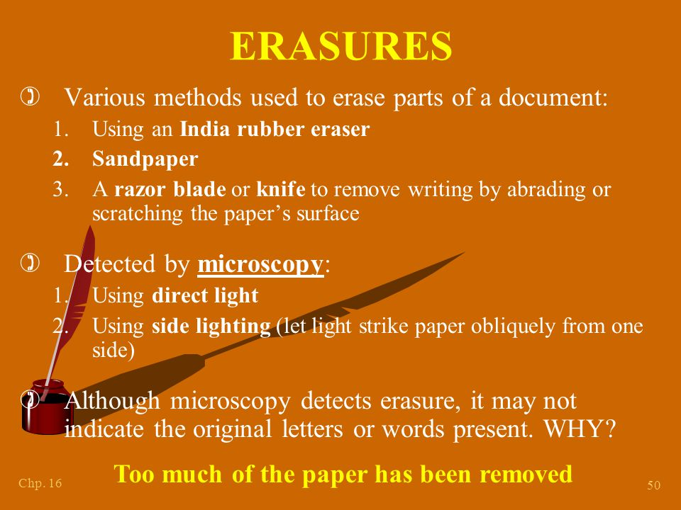 Chp. 16 50 ERASURES )Various methods used to erase parts of a document: 1.Using an India rubber eraser 2.Sandpaper 3.A razor blade or knife to remove