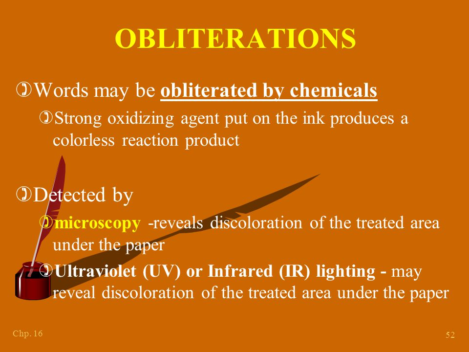 Chp. 16 52 OBLITERATIONS )Words may be obliterated by chemicals )Strong oxidizing agent put on the ink produces a colorless reaction product )Detected