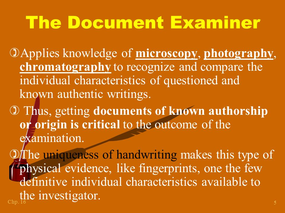 Chp. 16 5 The Document Examiner )Applies knowledge of microscopy, photography, chromatography to recognize and compare the individual characteristics