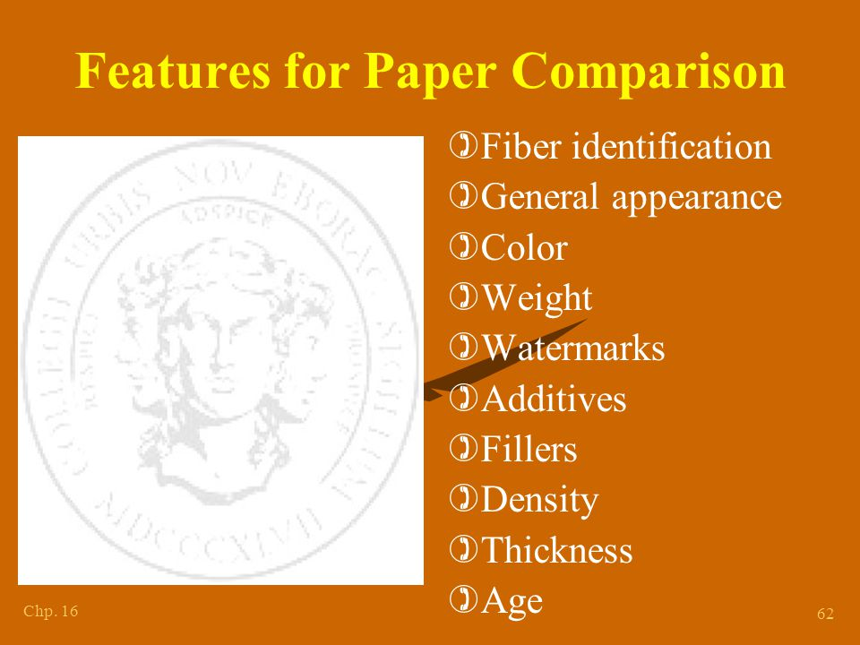 Chp. 16 62 Features for Paper Comparison )Fiber identification )General appearance )Color )Weight )Watermarks )Additives )Fillers )Density )Thickness