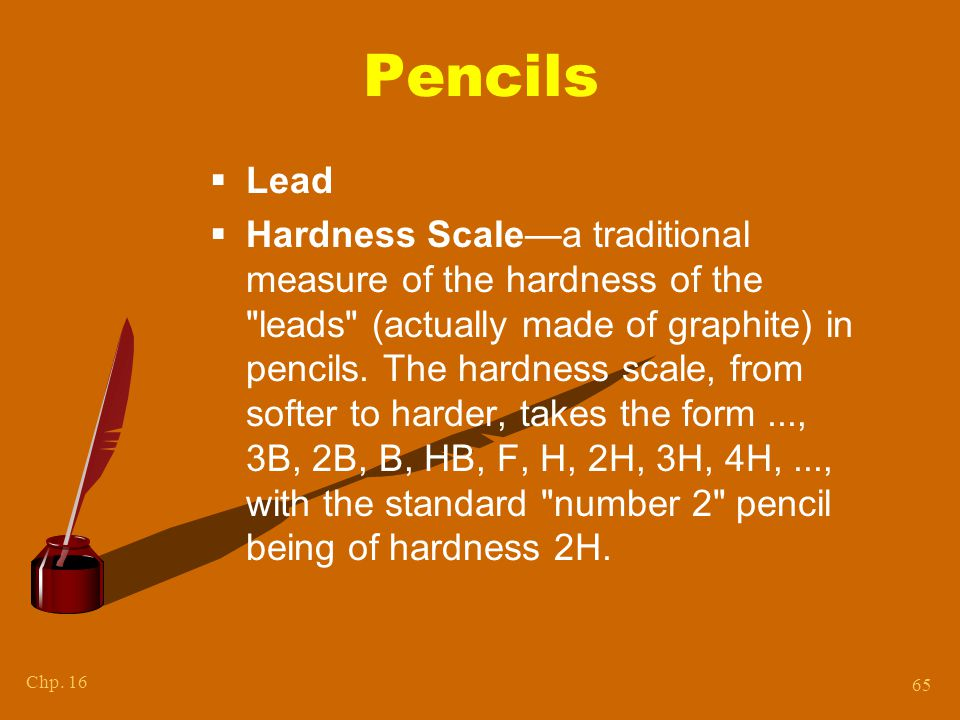 Chp. 16 65 Pencils  Lead  Hardness Scale—a traditional measure of the hardness of the