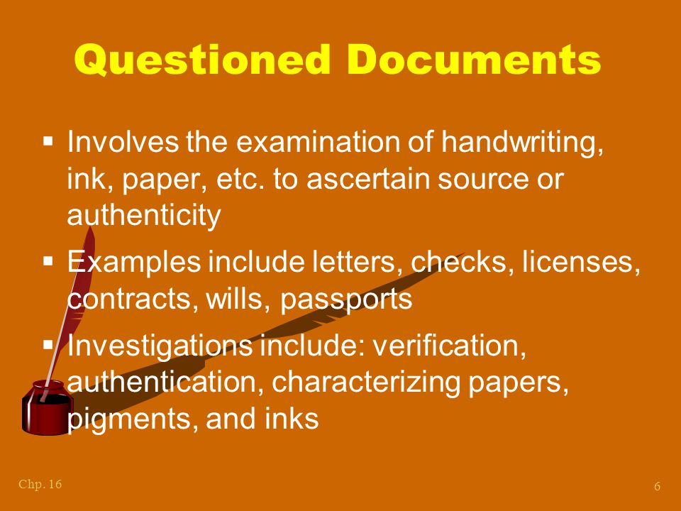 Chp.16 6 Questioned Documents  Involves the examination of handwriting, ink, paper, etc.