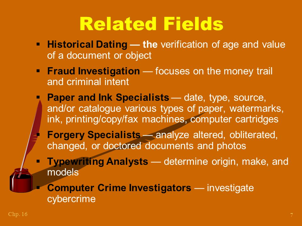 Chp. 16 7 Related Fields  Historical Dating — the verification of age and value of a document or object  Fraud Investigation — focuses on the money