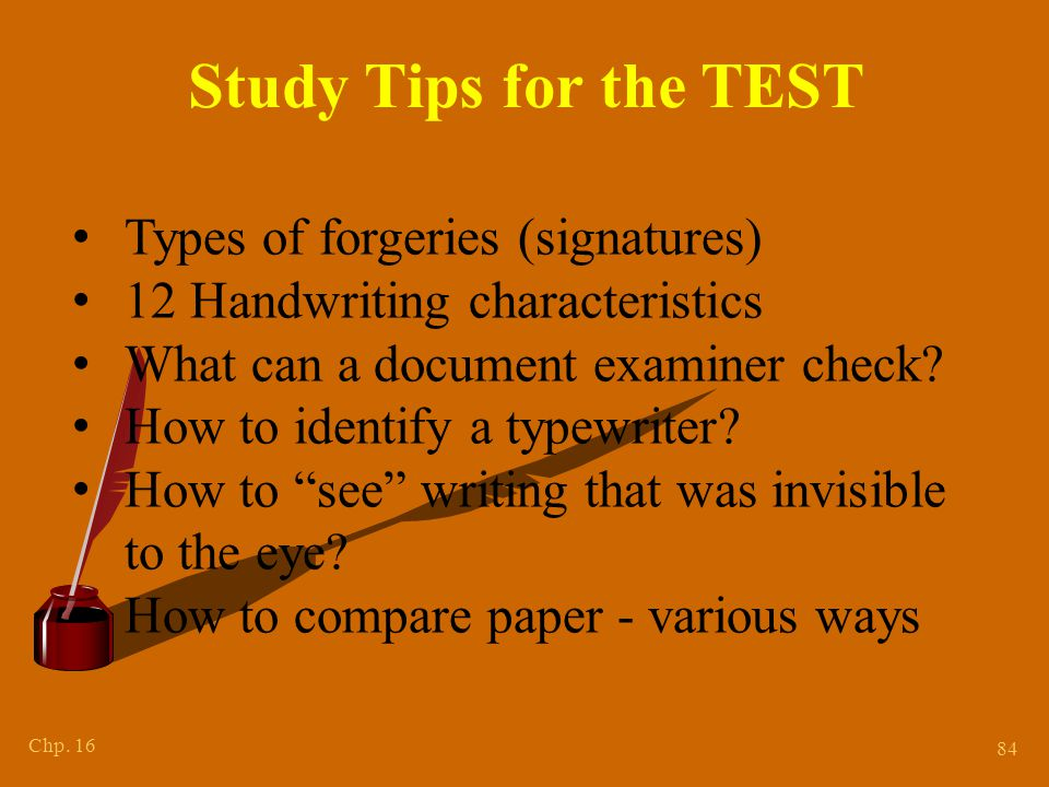 Chp. 16 84 Study Tips for the TEST Types of forgeries (signatures) 12 Handwriting characteristics What can a document examiner check? How to identify