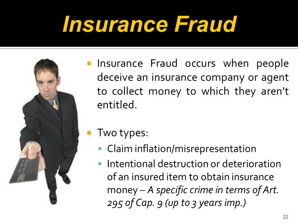 22  Insurance Fraud occurs when people deceive an insurance company or agent to collect money to which they aren't entitled.