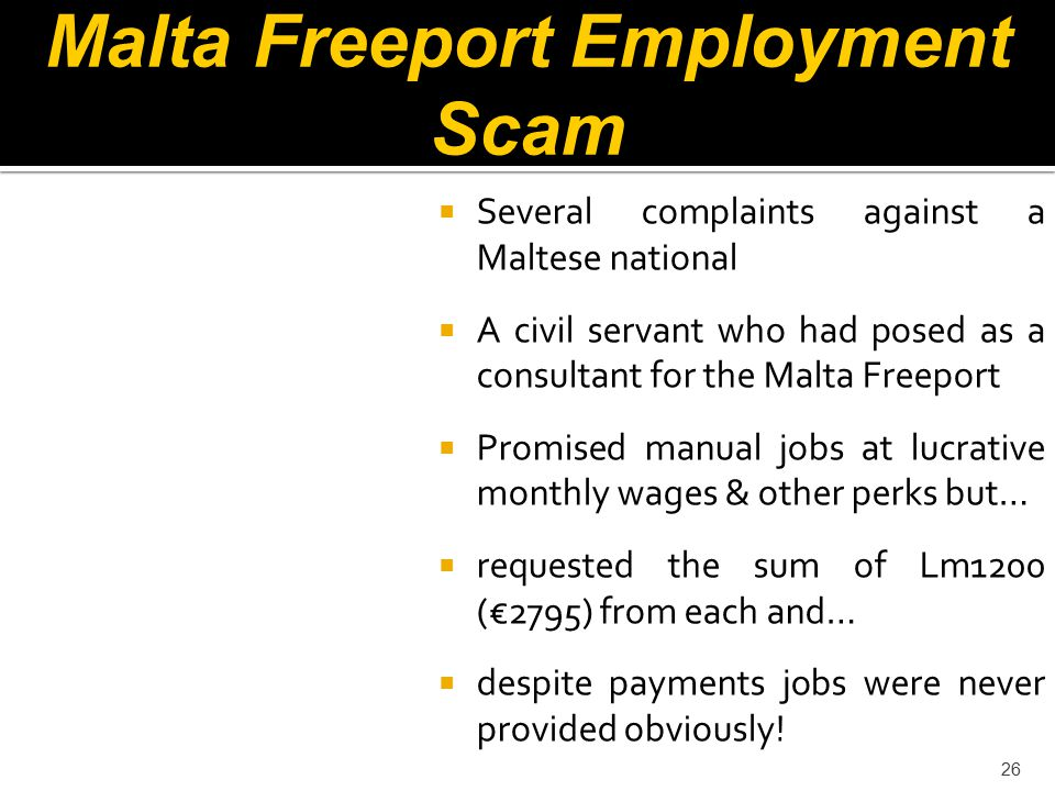 26 Malta Freeport Employment Scam  Several complaints against a Maltese national  A civil servant who had posed as a consultant for the Malta Freeport  Promised manual jobs at lucrative monthly wages & other perks but…  requested the sum of Lm1200 (€2795) from each and…  despite payments jobs were never provided obviously!