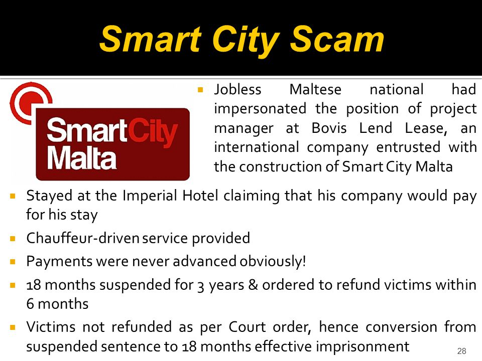 28 Smart City Scam  Jobless Maltese national had impersonated the position of project manager at Bovis Lend Lease, an international company entrusted with the construction of Smart City Malta  Stayed at the Imperial Hotel claiming that his company would pay for his stay  Chauffeur-driven service provided  Payments were never advanced obviously.