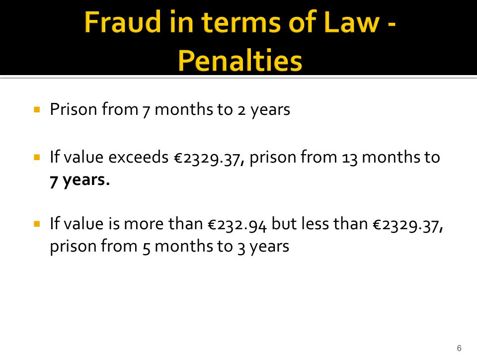6  Prison from 7 months to 2 years  If value exceeds €2329.37, prison from 13 months to 7 years.