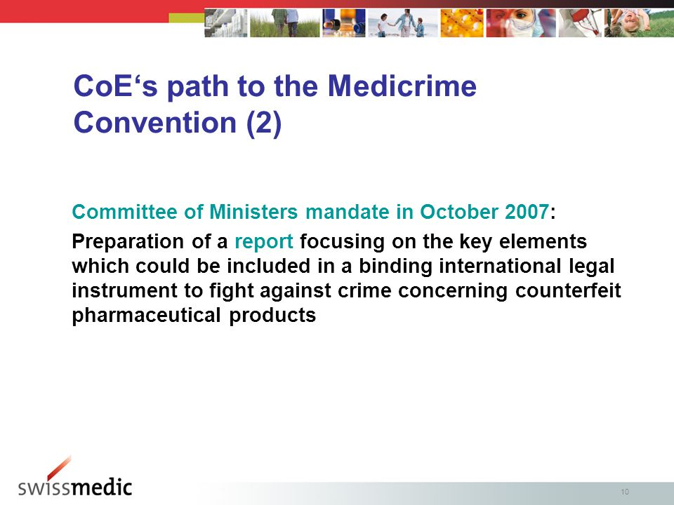 10 CoE's path to the Medicrime Convention (2) Committee of Ministers mandate in October 2007: Preparation of a report focusing on the key elements which could be included in a binding international legal instrument to fight against crime concerning counterfeit pharmaceutical products