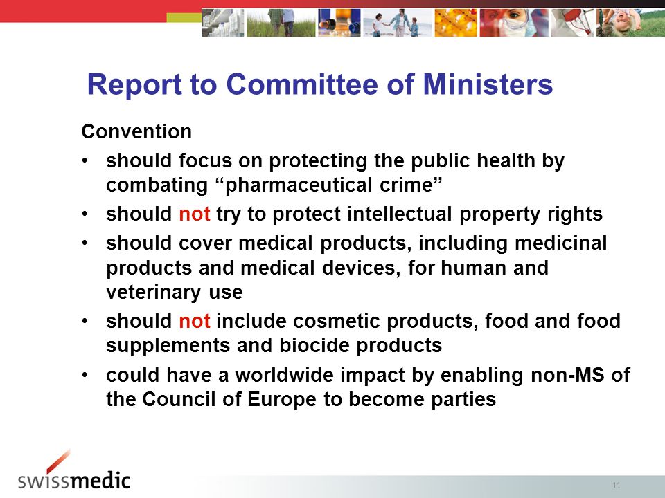 11 Report to Committee of Ministers Convention should focus on protecting the public health by combating pharmaceutical crime should not try to protect intellectual property rights should cover medical products, including medicinal products and medical devices, for human and veterinary use should not include cosmetic products, food and food supplements and biocide products could have a worldwide impact by enabling non-MS of the Council of Europe to become parties